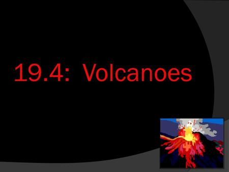 19.4: Volcanoes. Objectives  Describe different types of volcanoes  Explain how and where volcanoes occur.