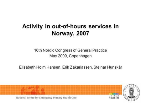 Activity in out-of-hours services in Norway, 2007 16th Nordic Congress of General Practice May 2009, Copenhagen Elisabeth Holm Hansen, Erik Zakariassen,