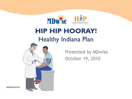 HIP HIP HOORAY! Healthy Indiana Plan Presented by MDwise October 19, 2010 HIPP0060 (09/10)