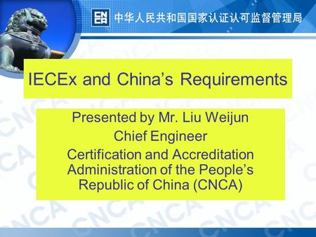 1 IECEx and China's Requirements Presented by Mr. Liu Weijun Chief Engineer Certification and Accreditation Administration of the People's Republic of.