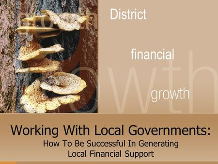 Working With Local Governments: How To Be Successful In Generating Local Financial Support District financial.