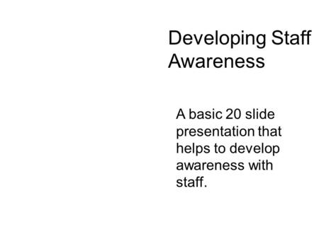 A basic 20 slide presentation that helps to develop awareness with staff. Developing Staff Awareness.
