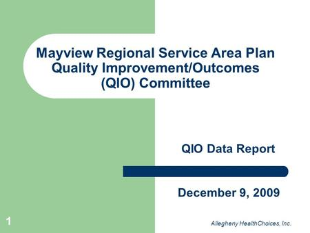 1 Mayview Regional Service Area Plan Quality Improvement/Outcomes (QIO) Committee QIO Data Report Allegheny HealthChoices, Inc. December 9, 2009.
