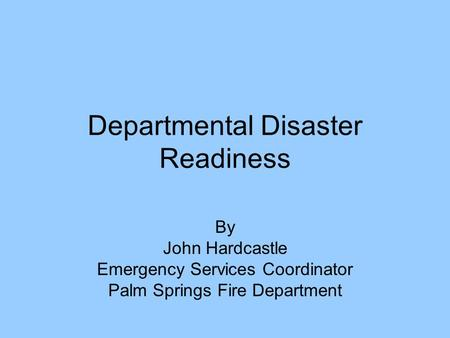 Departmental Disaster Readiness By John Hardcastle Emergency Services Coordinator Palm Springs Fire Department.