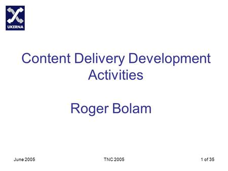 June 2005TNC 20051 of 35 Content Delivery Development Activities Roger Bolam.