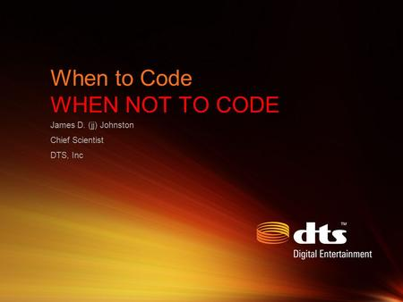 When to Code WHEN NOT TO CODE James D. (jj) Johnston Chief Scientist DTS, Inc.