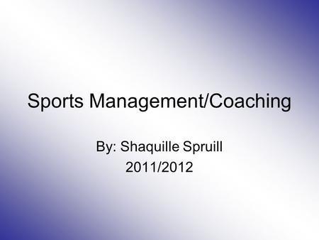 Sports Management/Coaching By: Shaquille Spruill 2011/2012.