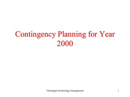 Montague Technology Management1 Contingency Planning for Year 2000 Montague Technology Management November 19, 1998.