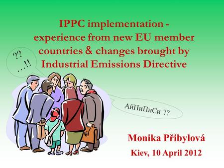 AйПиПиСи ?? IPPC implementation - experience from new EU member countries & changes brought by Industrial Emissions Directive Monika Přibylová Kiev, 10.