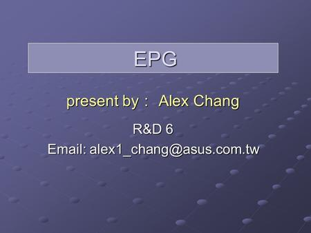 EPG present by : Alex Chang R&D 6