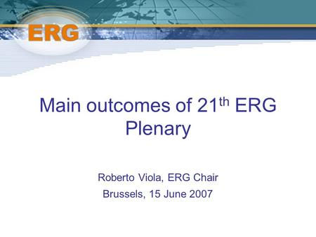 Main outcomes of 21 th ERG Plenary Roberto Viola, ERG Chair Brussels, 15 June 2007.