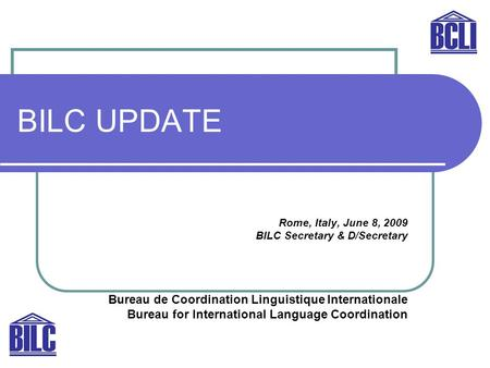 BILC UPDATE Rome, Italy, June 8, 2009 BILC Secretary & D/Secretary Bureau de Coordination Linguistique Internationale Bureau for International Language.