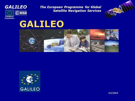 GALILEO The European Programme for Global Satellite Navigation Services GALILEO 03/2004 EUROPEAN COMMISSION.