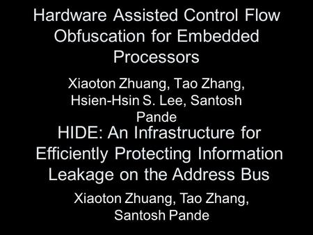 Hardware Assisted Control Flow Obfuscation for Embedded Processors Xiaoton Zhuang, Tao Zhang, Hsien-Hsin S. Lee, Santosh Pande HIDE: An Infrastructure.