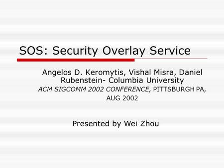 SOS: Security Overlay Service Angelos D. Keromytis, Vishal Misra, Daniel Rubenstein- Columbia University ACM SIGCOMM 2002 CONFERENCE, PITTSBURGH PA, AUG.
