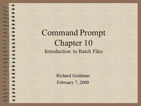 Command Prompt Chapter 10 Introduction to Batch Files Richard Goldman February 7, 2000.