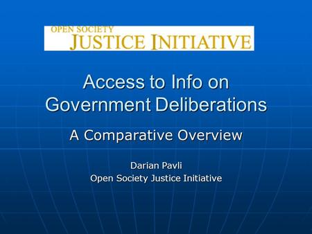 Access to Info on Government Deliberations A Comparative Overview Darian Pavli Open Society Justice Initiative.
