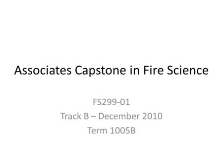 Associates Capstone in Fire Science FS299-01 Track B – December 2010 Term 1005B.