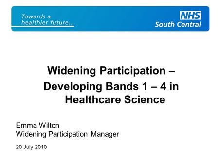 Widening Participation – Developing Bands 1 – 4 in Healthcare Science Emma Wilton Widening Participation Manager 20 July 2010.