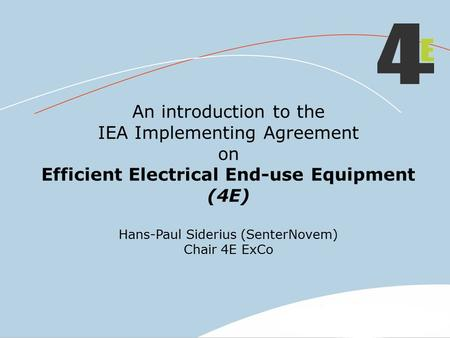 An introduction to the IEA Implementing Agreement on Efficient Electrical End-use Equipment (4E) Hans-Paul Siderius (SenterNovem) Chair 4E ExCo.