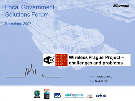Local Government Solutions Forum Wireless Prague Project – challenges and problems Name JAROSLAV SOLC Date March 14 2007 Barcelona 2007.
