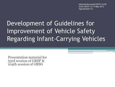 Development of Guidelines for Improvement of Vehicle Safety Regarding Infant-Carrying Vehicles Presentation material for 53rd session of GRSP & 104th session.
