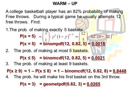 WARM – UP A college basketball player has an 82% probability of making Free throws. During a typical game he usually attempts 12 free throws. Find: 1.The.