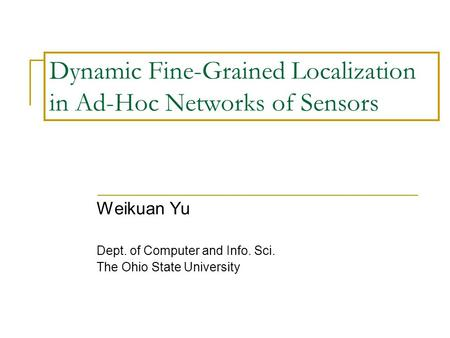 Dynamic Fine-Grained Localization in Ad-Hoc Networks of Sensors Weikuan Yu Dept. of Computer and Info. Sci. The Ohio State University.