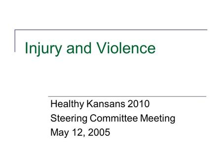 Injury and Violence Healthy Kansans 2010 Steering Committee Meeting May 12, 2005.