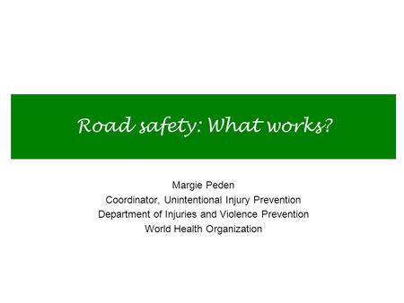 Road safety: What works? Margie Peden Coordinator, Unintentional Injury Prevention Department of Injuries and Violence Prevention World Health Organization.