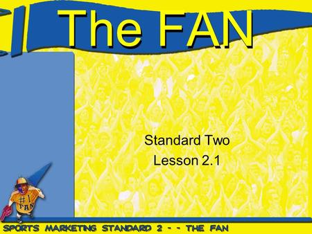 The FAN Standard Two Lesson 2.1. Standard Two Students will assess the fan's role in sports marketing as a spectator and consumer.