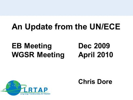 An Update from the UN/ECE EB Meeting Dec 2009 WGSR MeetingApril 2010 Chris Dore.