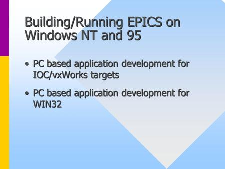 Building/Running EPICS on Windows NT and 95 PC based application development for IOC/vxWorks targetsPC based application development for IOC/vxWorks targets.