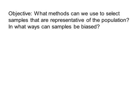 Objective: What methods can we use to select samples that are representative of the population? In what ways can samples be biased?
