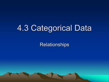 4.3 Categorical Data Relationships. Analysis Analyze categorical data by looking at the counts or percents of individuals that fall into various categories.