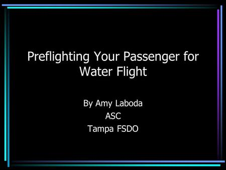 Preflighting Your Passenger for Water Flight By Amy Laboda ASC Tampa FSDO.