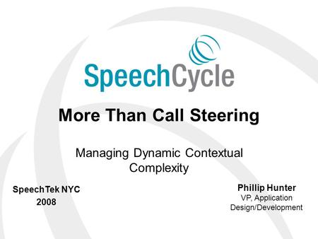 © 2008 SpeechCycle, Inc. More Than Call Steering Managing Dynamic Contextual Complexity Phillip Hunter VP, Application Design/Development SpeechTek NYC.