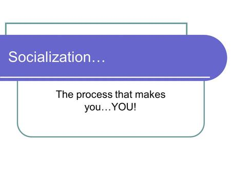 Socialization… The process that makes you…YOU! What is socialization? Socialization is a process in which we acquire modes of thinking, feeling, & acting.