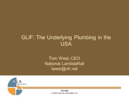 Nlr.net © 2004 National LambdaRail, Inc GLIF: The Underlying Plumbing in the USA Tom West, CEO National LambdaRail