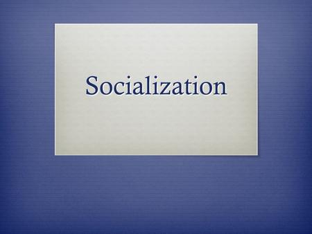 Socialization. Socialization  Now, imagine you were switched at birth with another baby in the maternity ward and went home with the 'wrong' family and.