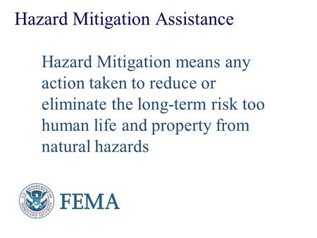 Hazard Mitigation Assistance Hazard Mitigation means any action taken to reduce or eliminate the long-term risk too human life and property from natural.