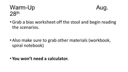 Warm-UpAug. 28 th Grab a bias worksheet off the stool and begin reading the scenarios. Also make sure to grab other materials (workbook, spiral notebook)