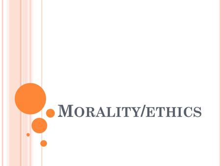 M ORALITY / ETHICS. M ORALITY  A uniquely human activity that refers to our capacity to make decisions affecting others and ourselves in either a positive.