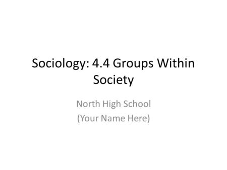 Sociology: 4.4 Groups Within Society North High School (Your Name Here)
