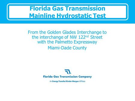 Florida Gas Transmission Mainline Hydrostatic Test From the Golden Glades Interchange to the interchange of NW 122 nd Street with the Palmetto Expressway.