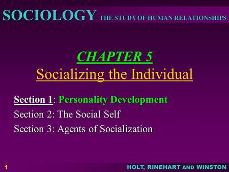 THE STUDY OF HUMAN RELATIONSHIPS SOCIOLOGY HOLT, RINEHART AND WINSTON 1 CHAPTER 5 Socializing the Individual Section 1: Personality Development Section.