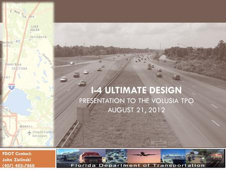 I-4 ULTIMATE DESIGN PRESENTATION TO THE VOLUSIA TPO AUGUST 21, 2012 FDOT Contact: John Zielinski (407) 482-7868.