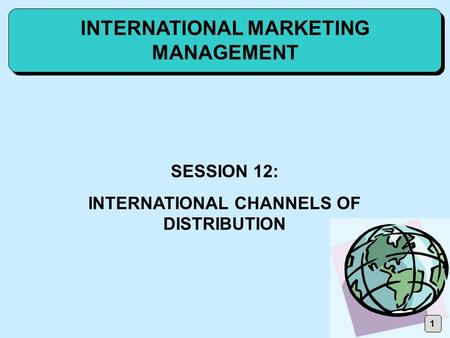 1 INTERNATIONAL MARKETING MANAGEMENT SESSION 12: INTERNATIONAL CHANNELS OF DISTRIBUTION.