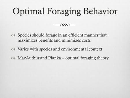 Optimal Foraging Behavior  Species should forage in an efficient manner that maximizes benefits and minimizes costs  Varies with species and environmental.