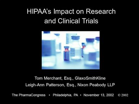 1 HIPAA's Impact on Research and Clinical Trials Tom Merchant, Esq., GlaxoSmithKline Leigh-Ann Patterson, Esq., Nixon Peabody LLP The PharmaCongress Philadelphia,